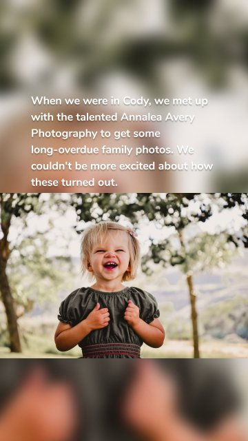 When we were in Cody, we met up with the talented Annalea Avery Photography to get some long-overdue family photos. We couldn't be more excited about how these turned out.
